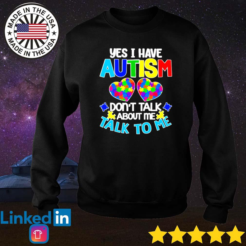 Autism awareness yes I have autism don't talk about me talk to me s Sweater