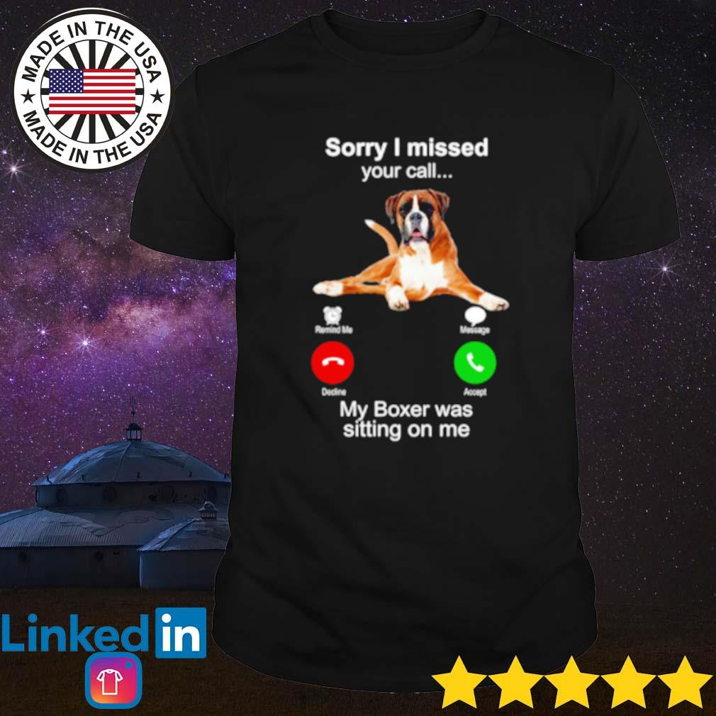 Dog sorry I missed your call my boxer was sitting on me shirt