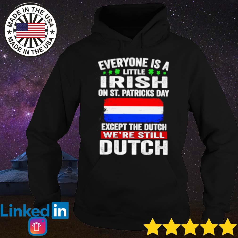 Everyone is a little Irish on St. Patricks day except Dutch s Hoodie