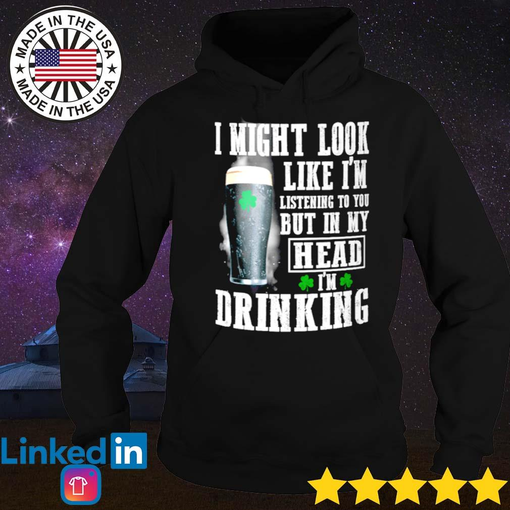 Beer Irish I might look like I'm listening to you but in my head I'm drinking s Hoodie