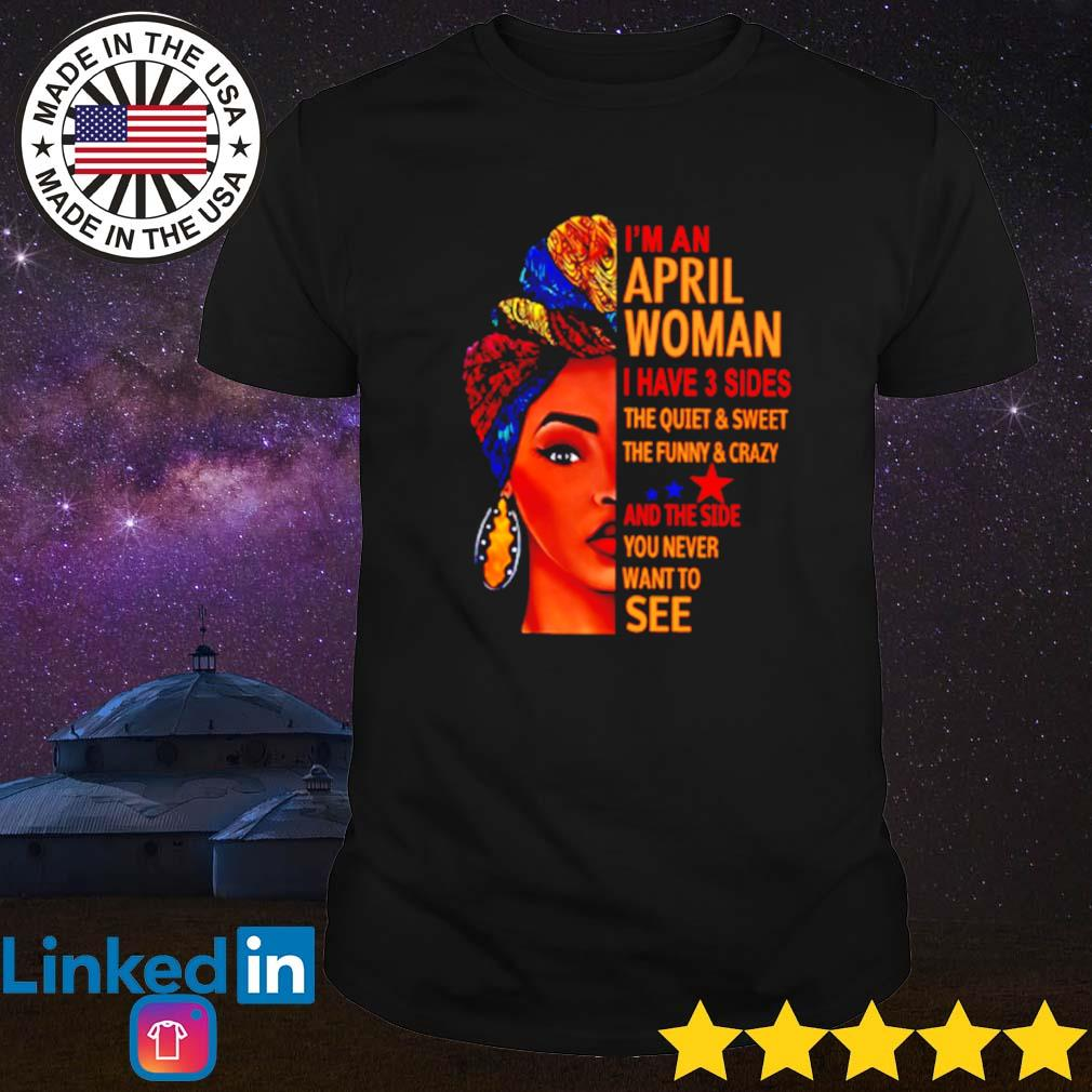 I'm an april woman i have 3 sides the quiet and sweet the funny and crazy shirt