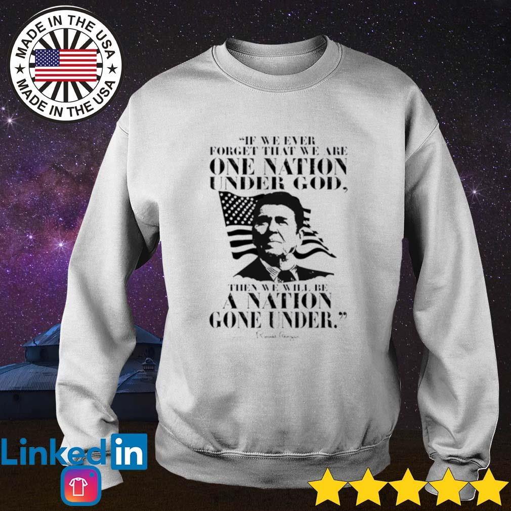 Ronald Reagan we are one nation under god then we will be a nation gone under Sweater
