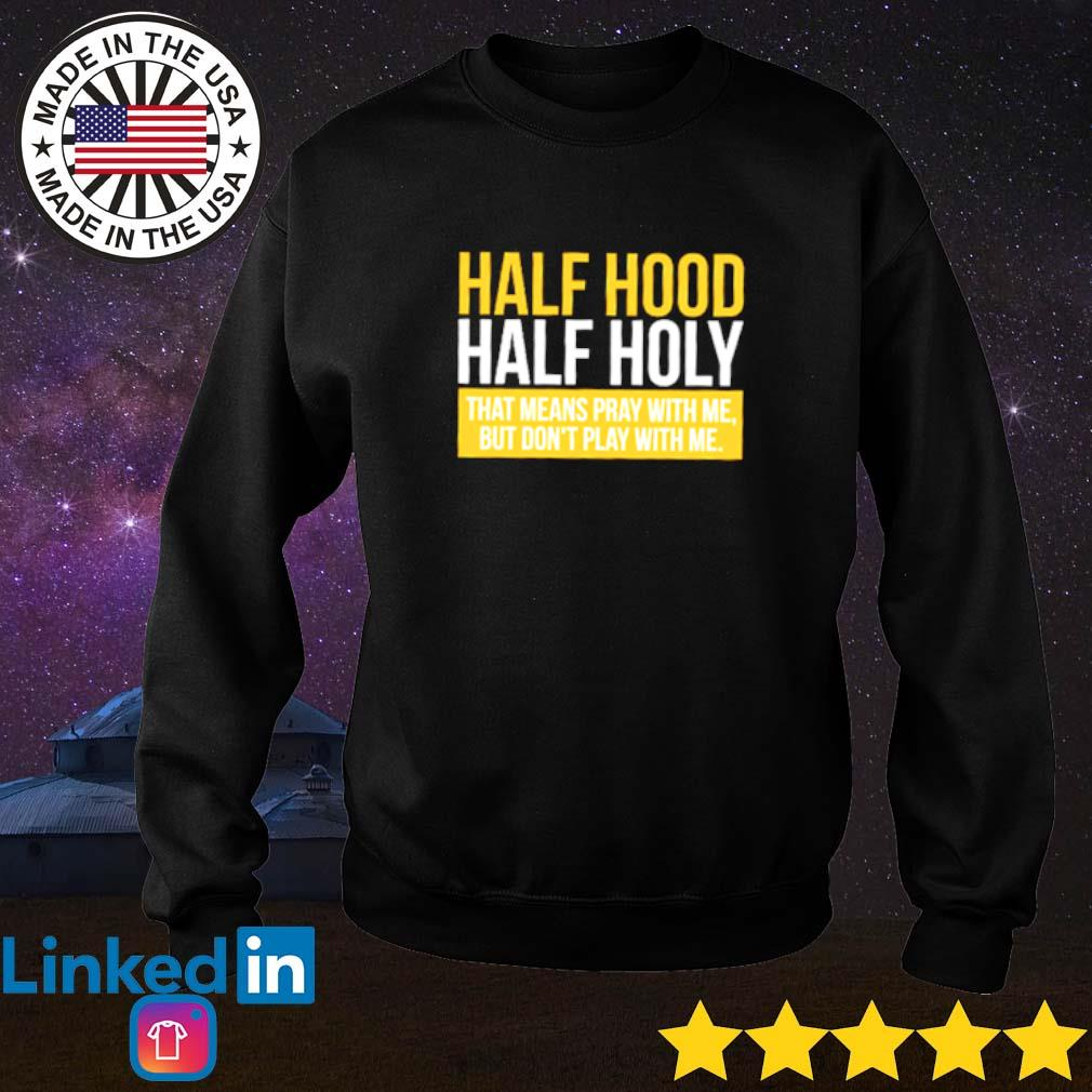 That means pray with me but don't play with me half hood half holy Sweater