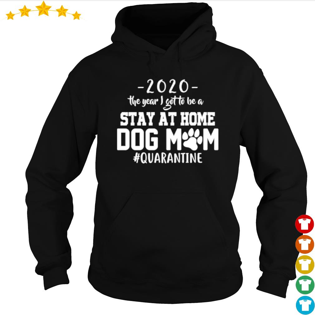 2020 The year I got to be a stay at home dog mom #quarantine s hoodie