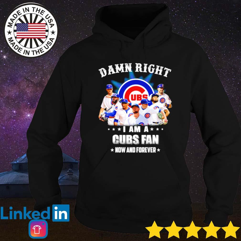 Damn right I am a Cubs fan now and forever s Hoodie Black