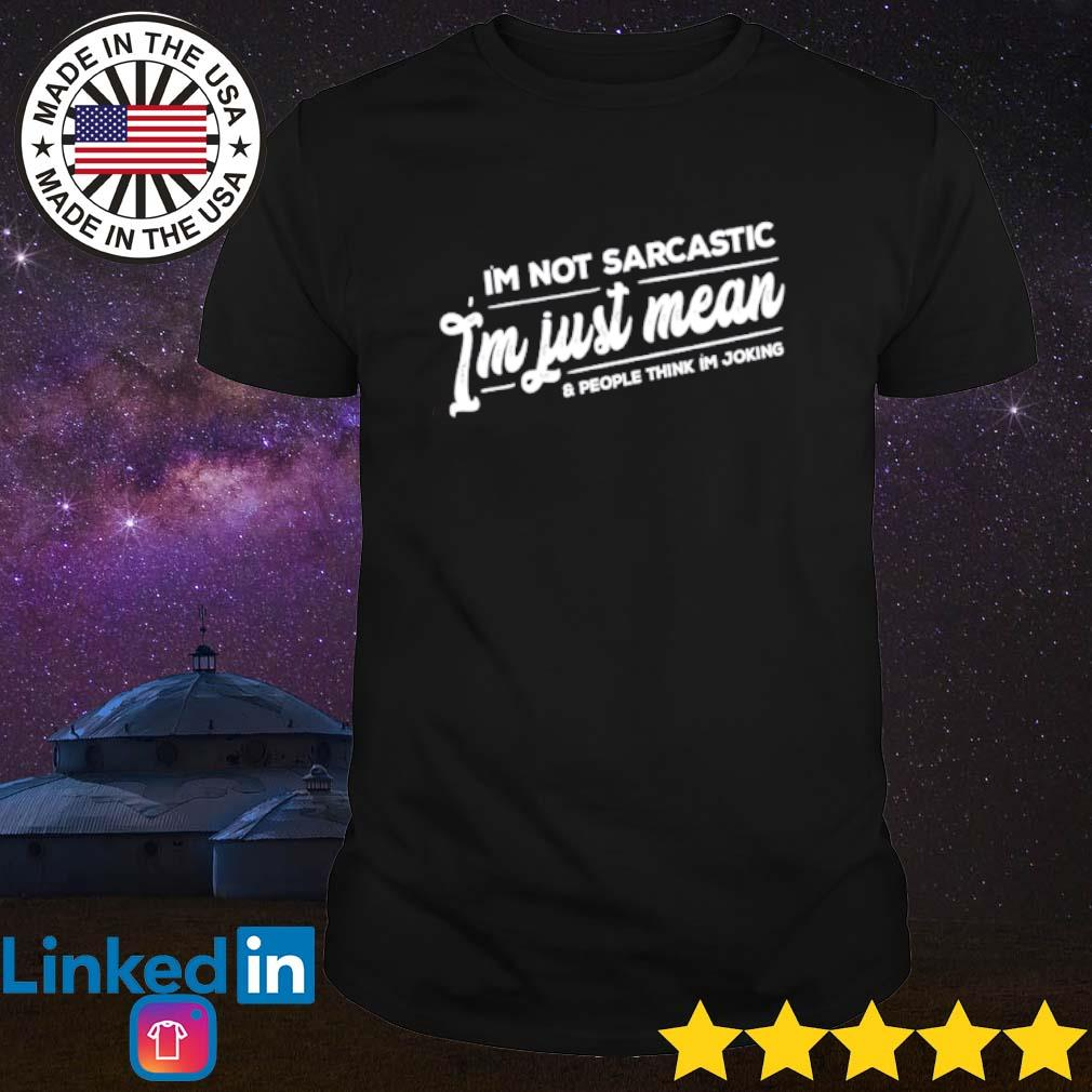 I'm not sarcastic I'm just mean and people think I'm joking shirt
