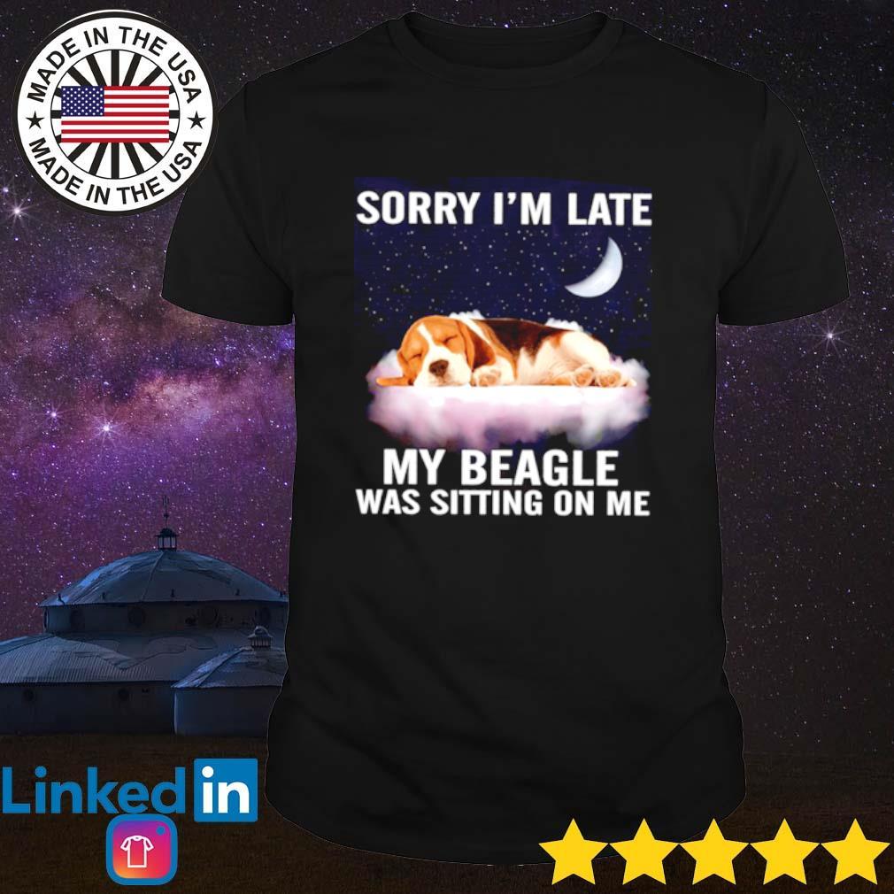 Sorry I'm late my beagle was sitting on me shirt