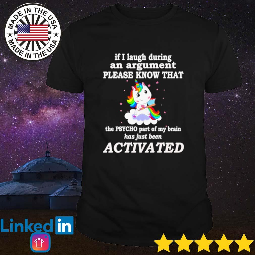 Unicorn if I laugh during an argument please know that activated shirt