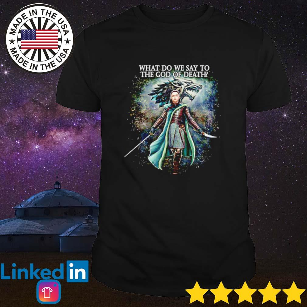 Arya Stark what do we say to the God of death shirt
