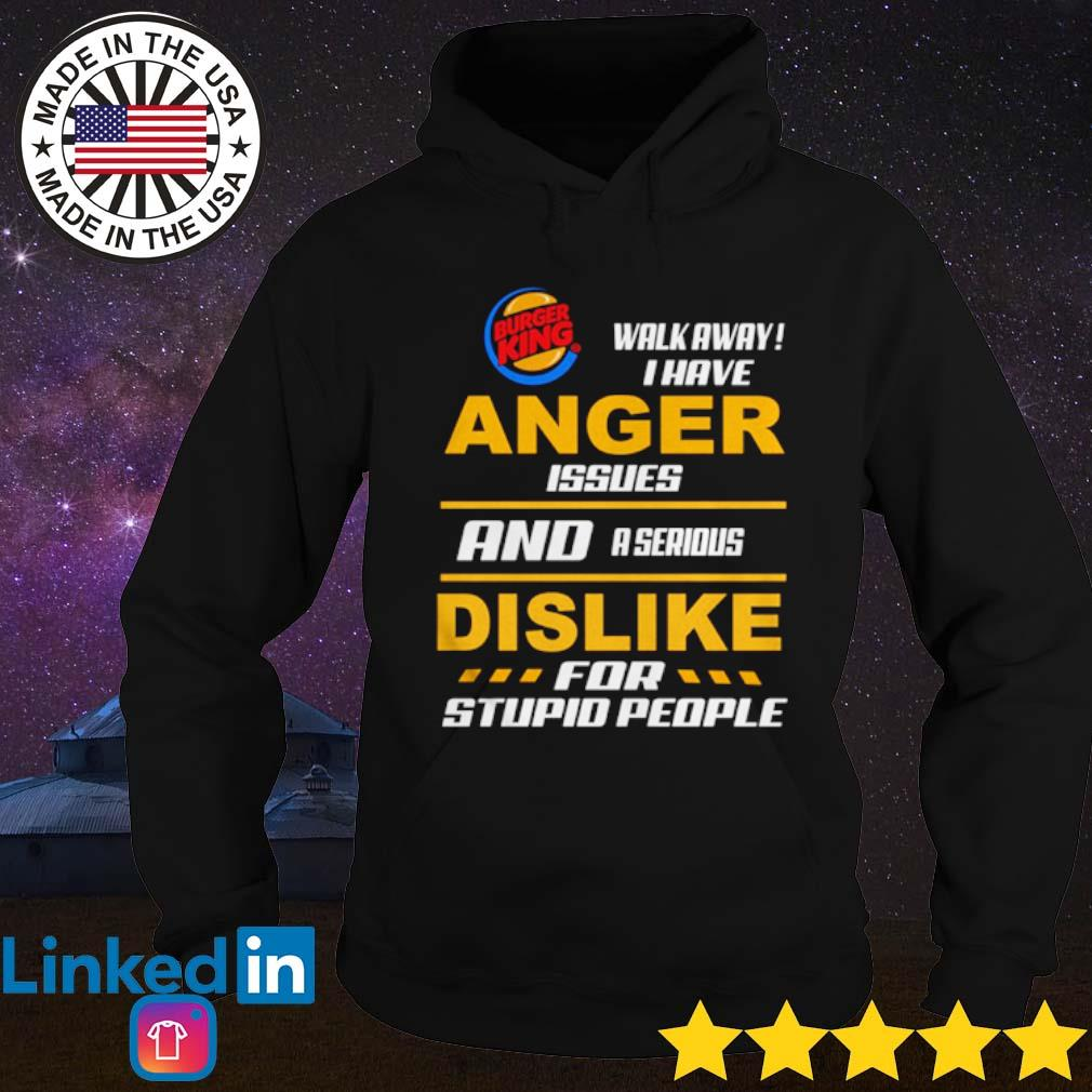Burger King walk away I have anger issues and a serious dislike for stupid people s Hoodie Black