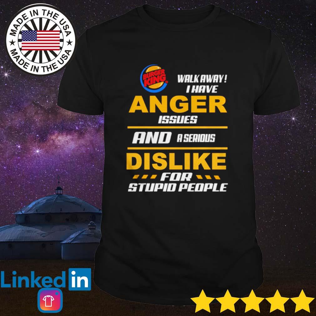 Burger King walk away I have anger issues and a serious dislike for stupid people shirt