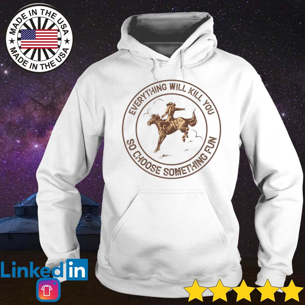Cowboys riding horse everything will kill you so choose something fun s Hoodie White