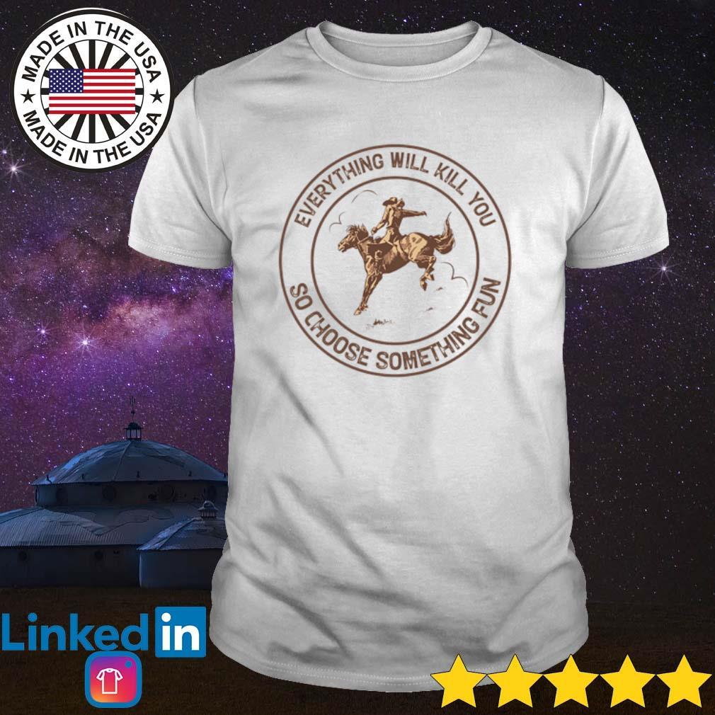 Cowboys riding horse everything will kill you so choose something fun shirt