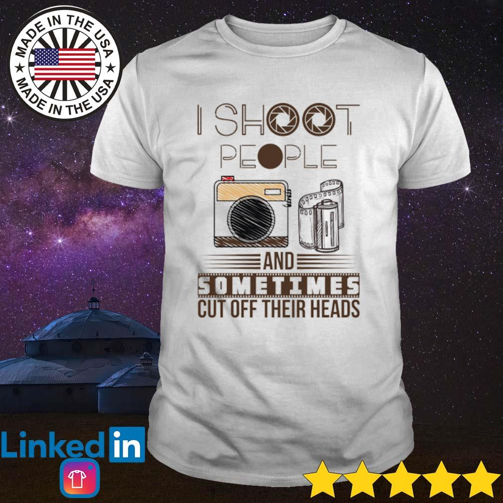 I shoot people and sometimes cut off their heads shirt