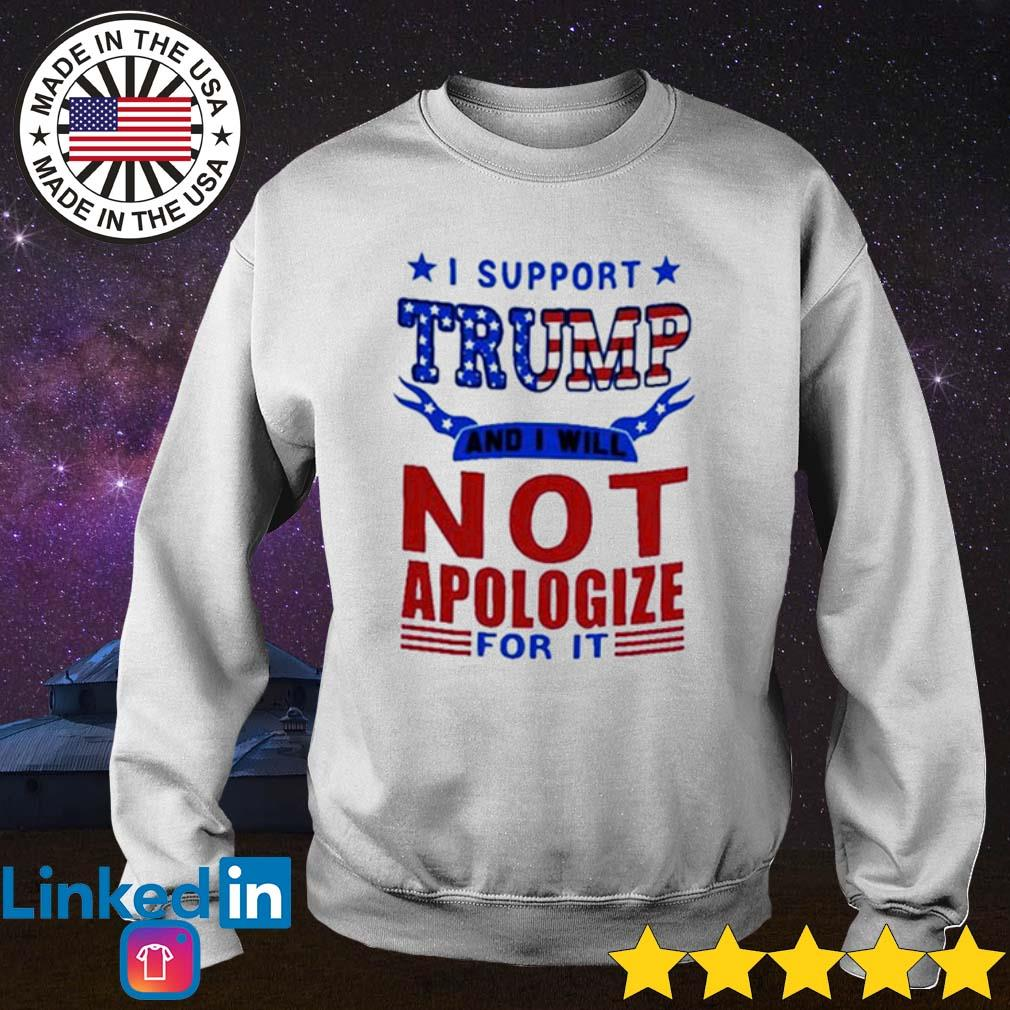 I support Trump and I will not apologize for it American s Sweater White