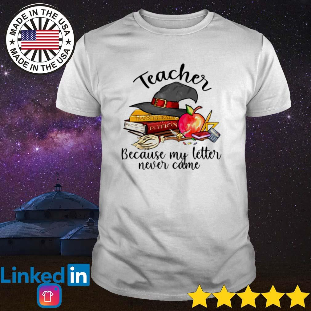 Teacher Because my letter never came shirt