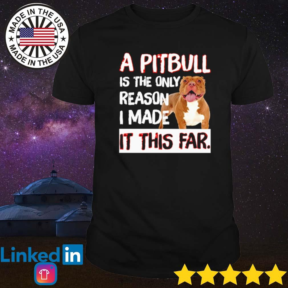 A pitbull is the only reason I made it this far shirt