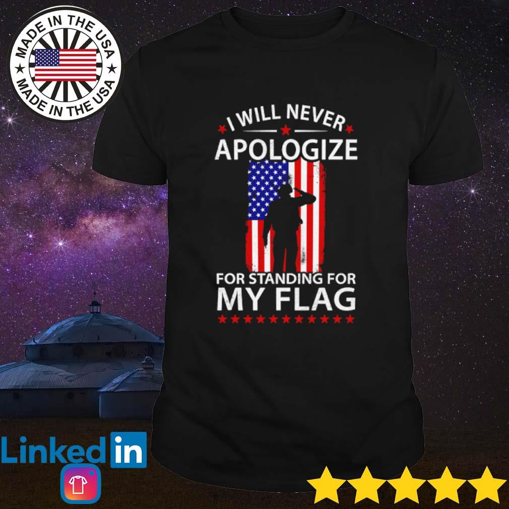 American I will never apologize for standing for my flag shirt