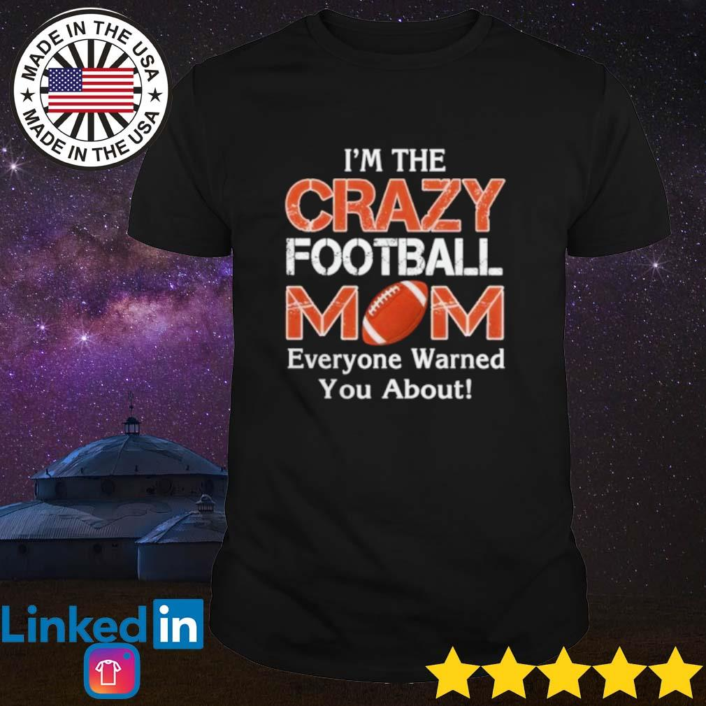 I'm the crazy mom football mom everyone warned you about shirt