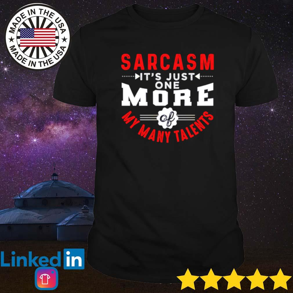 Sarcasm it's just one more my many talents shirt