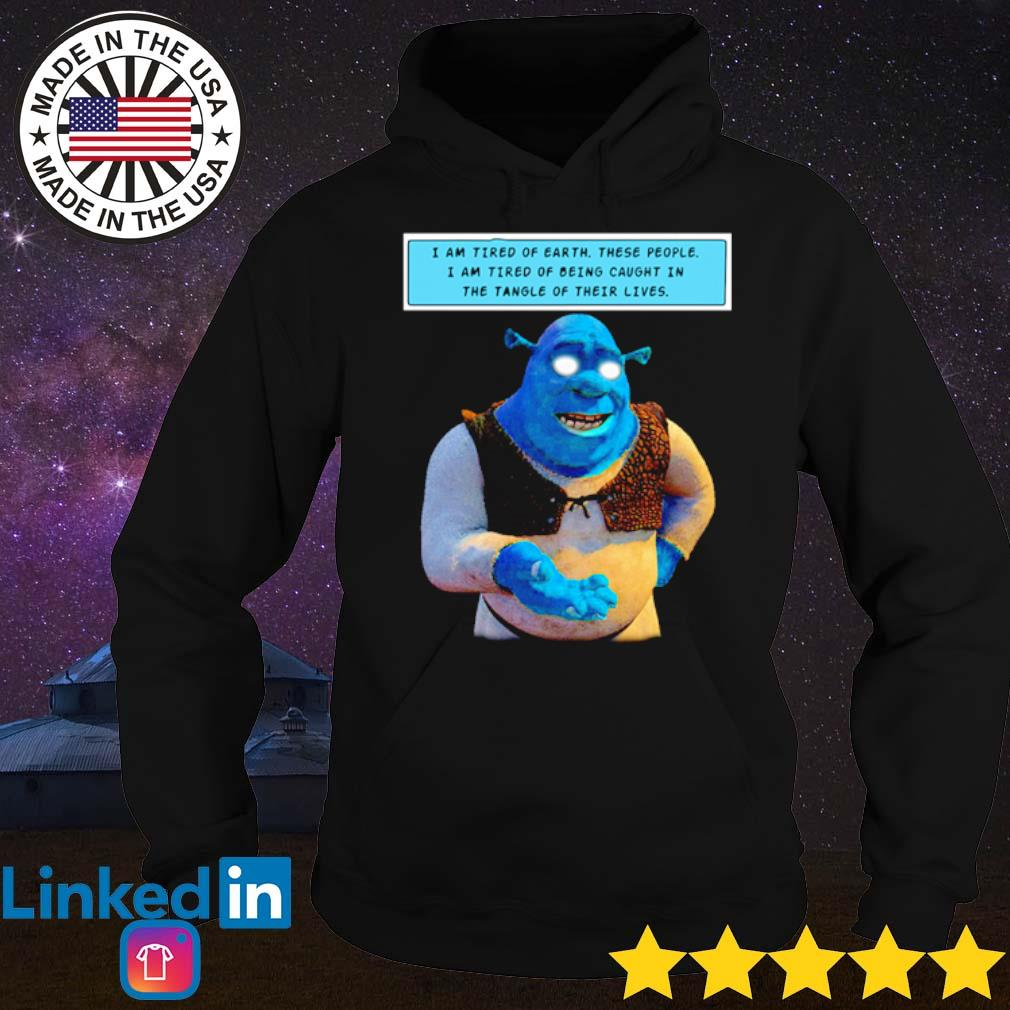 Shrek I am tired of earth these people I am tired of being caught in the tangle of their lives s Hoodie