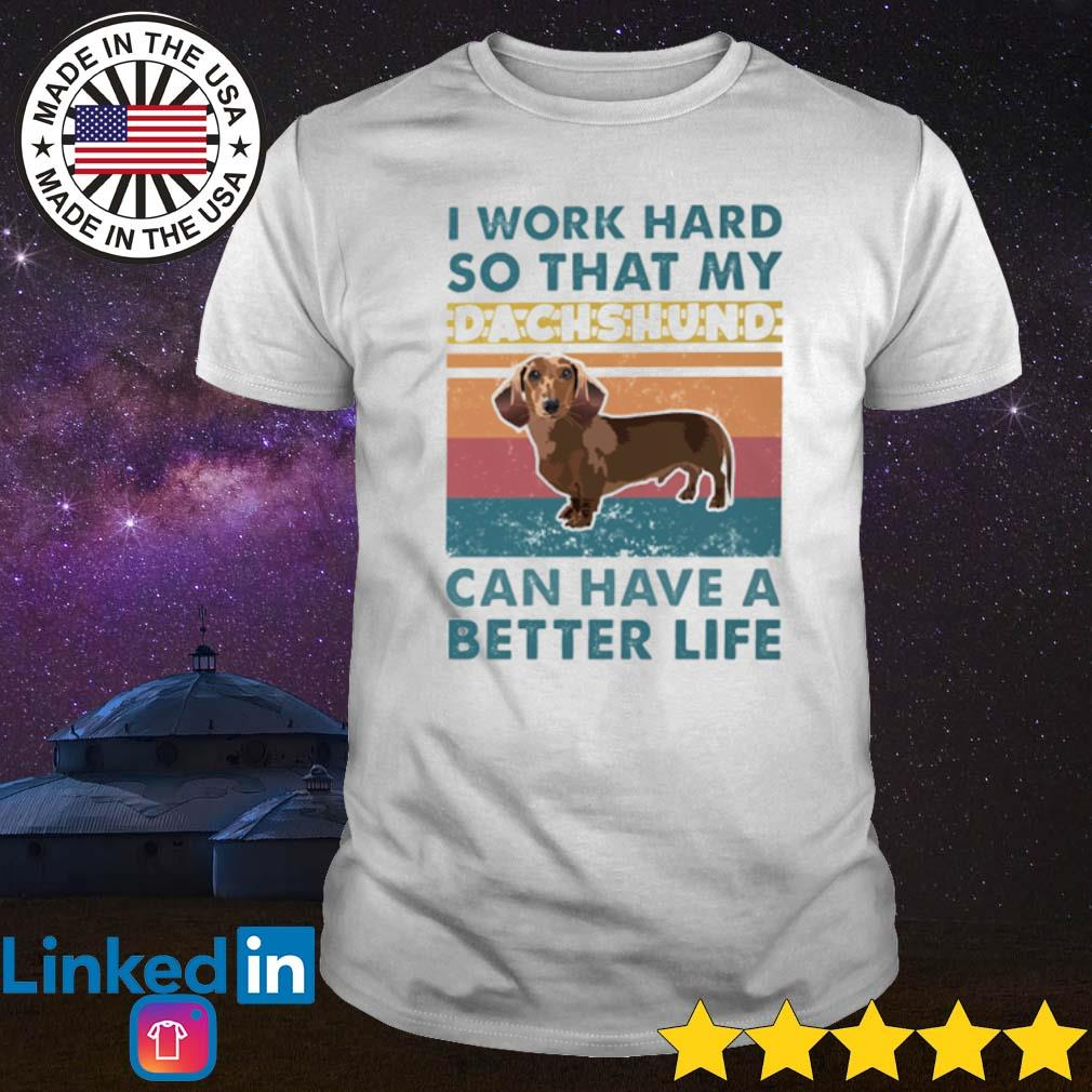 Vintage I work hard so that my Dachshund can have a better life shirt