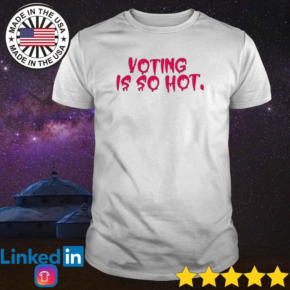 Voting is so hot shirt