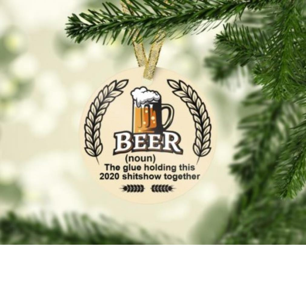 Beer noun the glue holding this 2020 shitshow together ornament