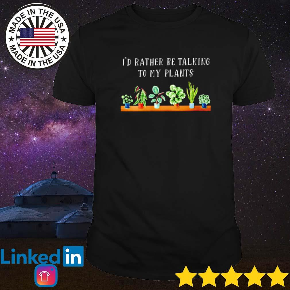 Gardening I'd rather be talking to my plants shirt