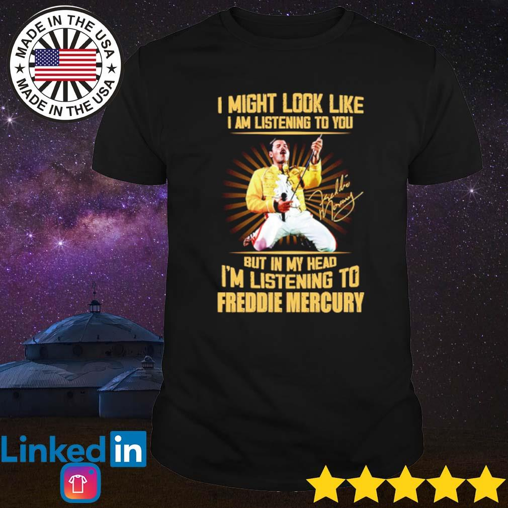 I might look like I am listening to you but in my head I'm listening to Freddie Mercury signature shirt